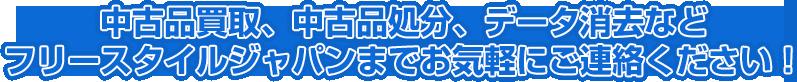 中古品買取、中古品処分、データ消去などフリースタイルジャパンまでお気軽にご連絡ください!