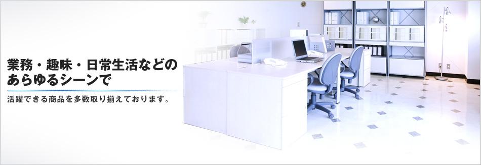 業務・趣味・日常生活などのあらゆるシーンで活躍できる商品を多数取り揃えております。